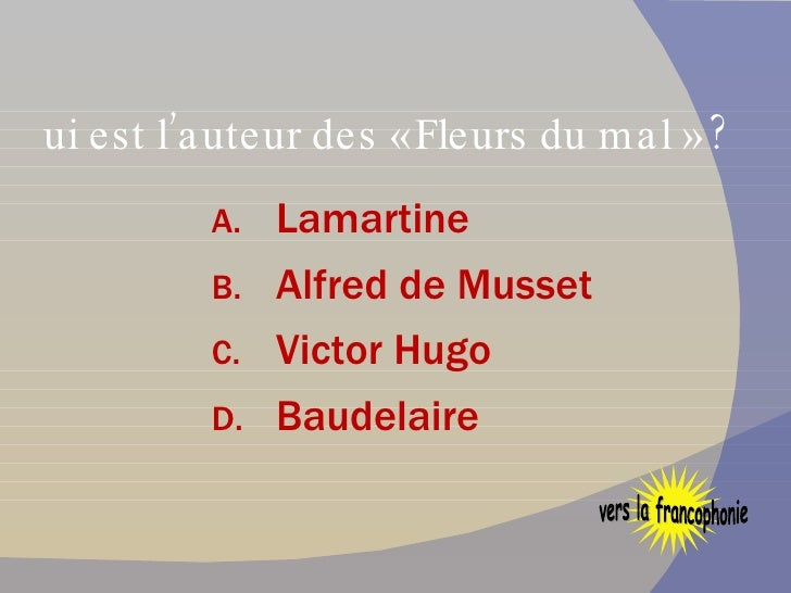 Qui est l'auteur des « Fleurs du mal » ? <ul><li>Lamartine </li></ul><ul><li>Alfred de Musset </li></ul><ul><li>Victor Hug...