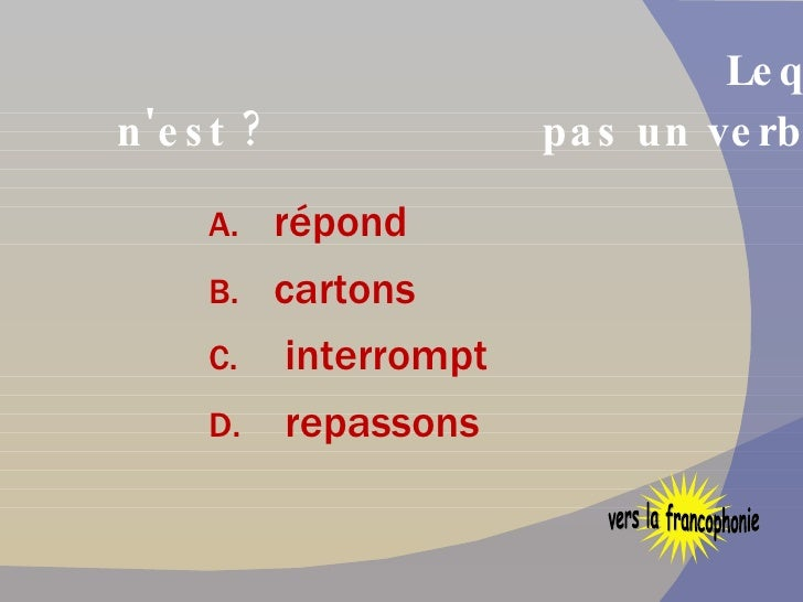 Lequel de ces mots français n'est   pas un verbe ? <ul><li>répond  </li></ul><ul><li>cartons </li></ul><ul><li>interrompt ...