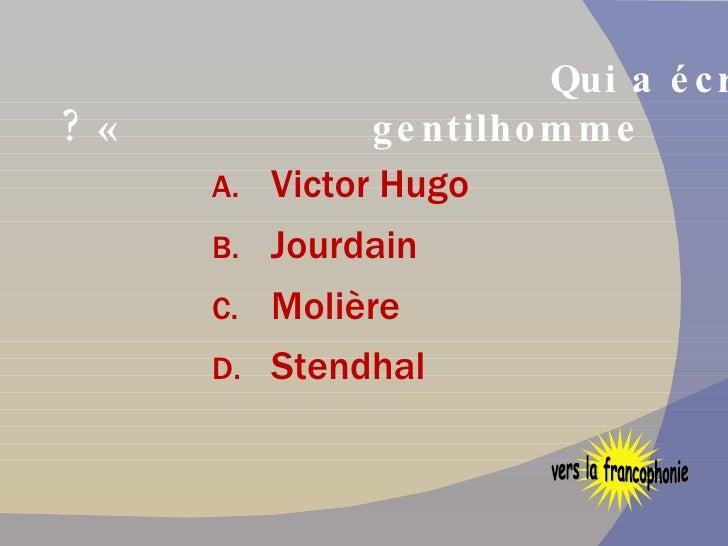 Qui a écrit « Le bourgeois gentilhomme » ? <ul><li>Victor Hugo </li></ul><ul><li>Jourdain </li></ul><ul><li>Molière </li><...