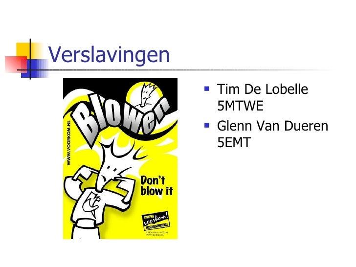 Verslavingen <ul><li>Tim De Lobelle 5MTWE </li></ul><ul><li>Glenn Van Dueren 5EMT </li></ul>