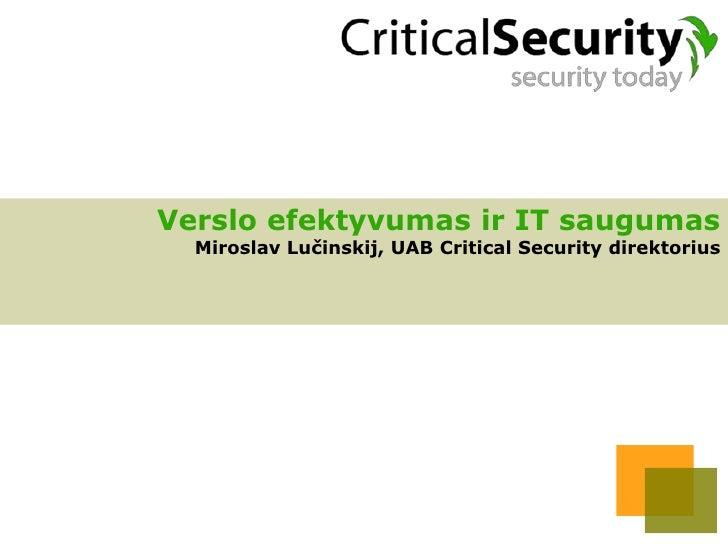Verslo efektyvumas ir IT saugumas   Miroslav Lučinskij, UAB Critical Security direktorius