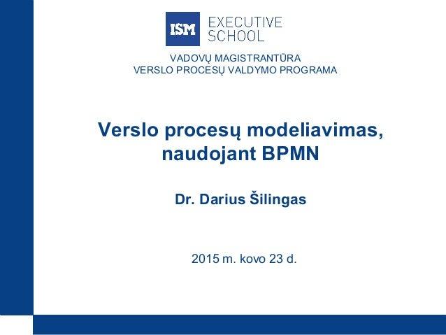 VADOVŲ MAGISTRANTŪRA VERSLO PROCESŲ VALDYMO PROGRAMA Verslo procesų modeliavimas, naudojant BPMN Dr. Darius Šilingas 2015 ...