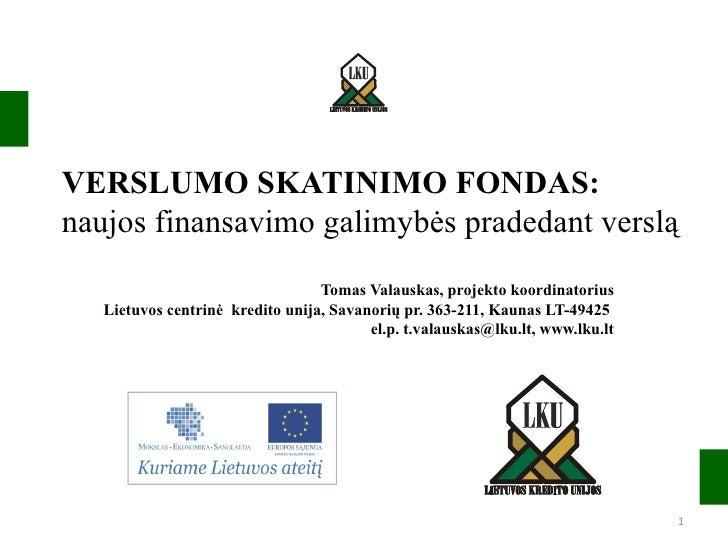VERSLUMO SKATINIMO FONDAS:  naujos finansavimo galimybės pradedant verslą Tomas Valauskas, projekto koordinatorius Lietuvo...