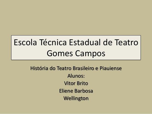 Escola Técnica Estadual de Teatro Gomes Campos História do Teatro Brasileiro e Piauiense Alunos: Vitor Brito Eliene Barbos...