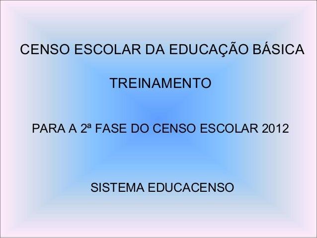 CENSO ESCOLAR DA EDUCAÇÃO BÁSICATREINAMENTOPARA A 2ª FASE DO CENSO ESCOLAR 2012SISTEMA EDUCACENSO