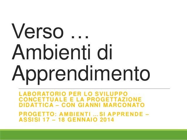 Verso … Ambienti di Apprendimento LABORATORIO PER LO SVILUPPO CONCETTUALE E LA PROGETTAZIONE DIDATTICA – CON GIANNI MARCON...