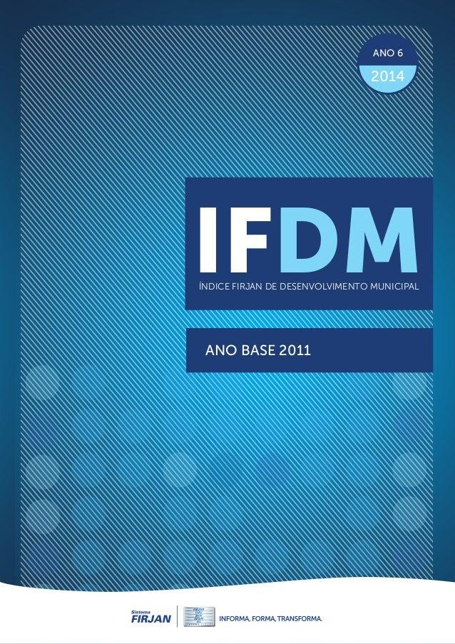 IFDM edição 2014 | ANO BASE 2011 IFDMÍNDICE FIRJAN DE DESENVOLVIMENTO MUNICIPAL ANO 6 2014 1 IFDMÍNDICE FIRJAN DE DESENVOL...
