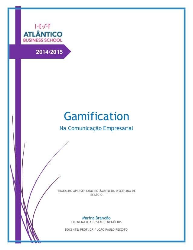 2014/2015 Gamification Na Comunicação Empresarial Marina Brandão LICENCIATURA GESTÃO E NEGÓCIOS DOCENTE: PROF. DR.º JOÃO P...