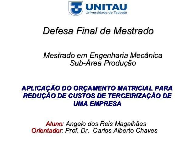 Defesa Final de Mestrado      Mestrado em Engenharia Mecânica             Sub-Área ProduçãoAPLICAÇÃO DO ORÇAMENTO MATRICIA...