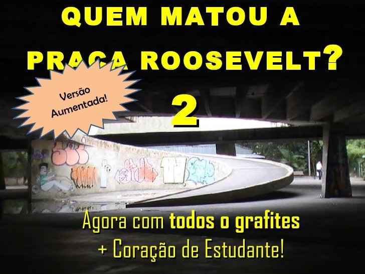 QUEM MATOU A  PRAÇA ROOSEVELT ? 2 Agora com  todos o grafites + Coração de Estudante! Versão Aumentada!