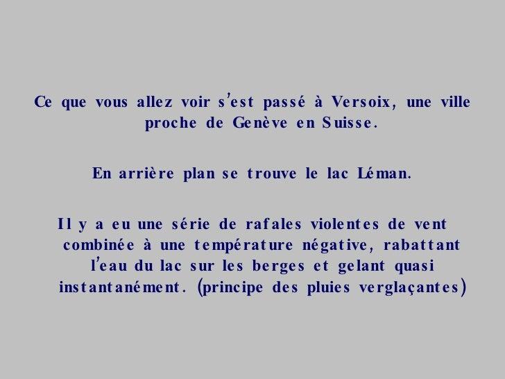 <ul><li>Ce que vous allez voir s'est passé à Versoix, une ville proche de Genève en Suisse. </li></ul><ul><li>En arrière p...
