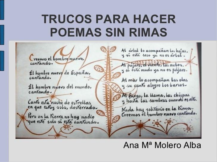 TRUCOS PARA HACER POEMAS SIN RIMAS <ul><li>Ana Mª Molero Alba </li></ul>