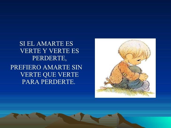 <ul><li>SI EL AMARTE ES VERTE Y VERTE ES PERDERTE, </li></ul><ul><li>PREFIERO AMARTE SIN VERTE QUE VERTE PARA PERDERTE.  <...