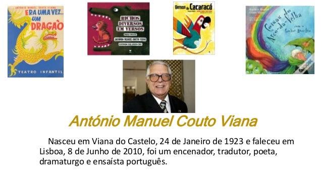 António Manuel Couto Viana Nasceu em Viana do Castelo, 24 de Janeiro de 1923 e faleceu em Lisboa, 8 de Junho de 2010, foi ...