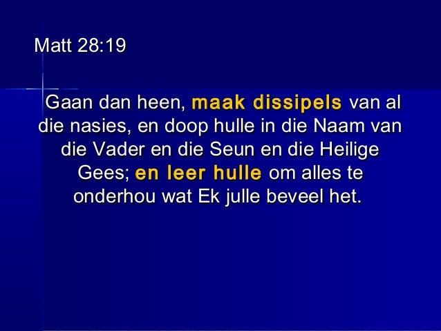 Matt 28:19Matt 28:19 Gaan dan heen,Gaan dan heen, maak dissipelsmaak dissipels van alvan al die nasies, en doop hulle in d...