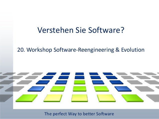 The perfect Way to better Software Verstehen Sie Software? 20. Workshop Software-Reengineering & Evolution