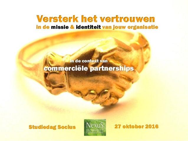 in de missie & identiteit van jouw organisatie Versterk het vertrouwen 27 oktober 2016Studiedag Socius In de context van c...