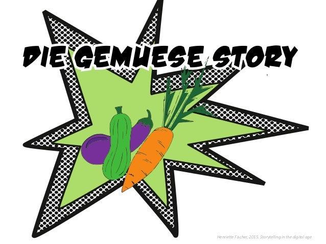 Henriette Fischer, 2015. Storytelling in the digital age Die GemUEse Story