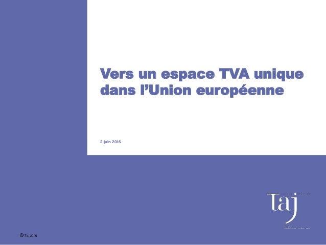 Vers un espace TVA unique dans l'Union européenne 2 juin 2016 © Taj 2016