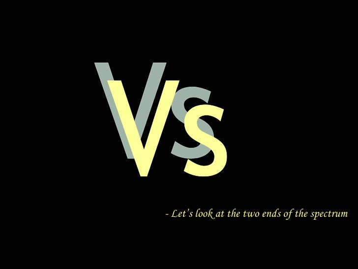 Vs - Let's look at the two ends of the spectrum