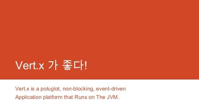 Vert.x 가 좋다! Vert.x is a poluglot, non-blocking, event-driven Application platform that Runs on The JVM.