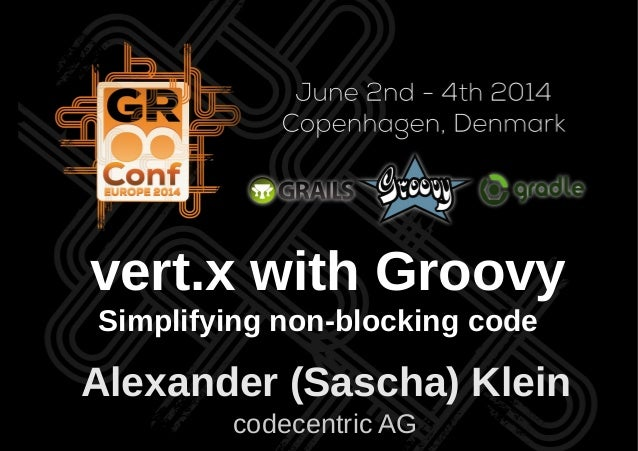 Alexander (Sascha) Klein codecentric AG vert.x with Groovy Simplifying non-blocking code