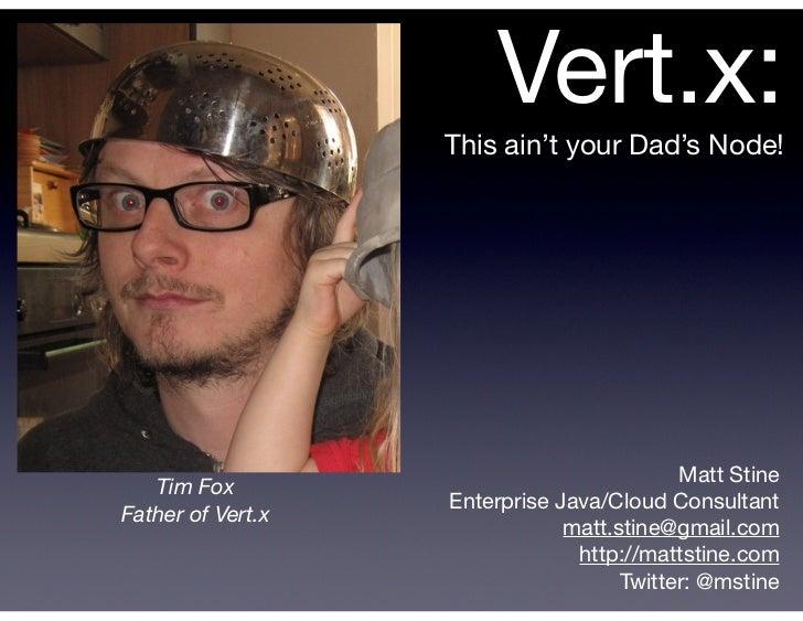 Vert.x:                   This ain't your Dad's Node!                                           Matt Stine   Tim Fox      ...