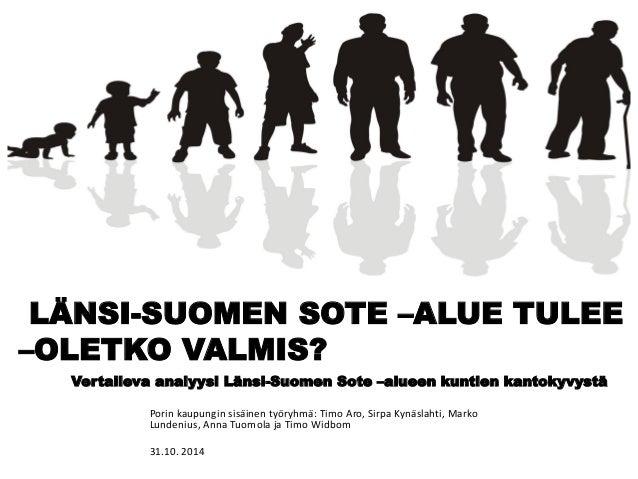 LÄNSI-SUOMEN SOTE –ALUE TULEE –OLETKO VALMIS? Vertaileva analyysi Länsi-Suomen Sote –alueen kuntien kantokyvystä  Porin ka...