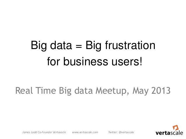 Big data = Big frustrationfor business users!Real Time Big data Meetup, May 2013James Ladd Co-Founder Vertasacle www.verta...