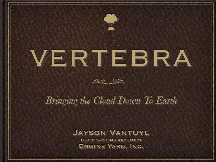 ☔  VERTEBRA Bringing the Cloud Down To Earth        Jayson Vantuyl         Chief Systems Architect         Engine Yard, Inc.