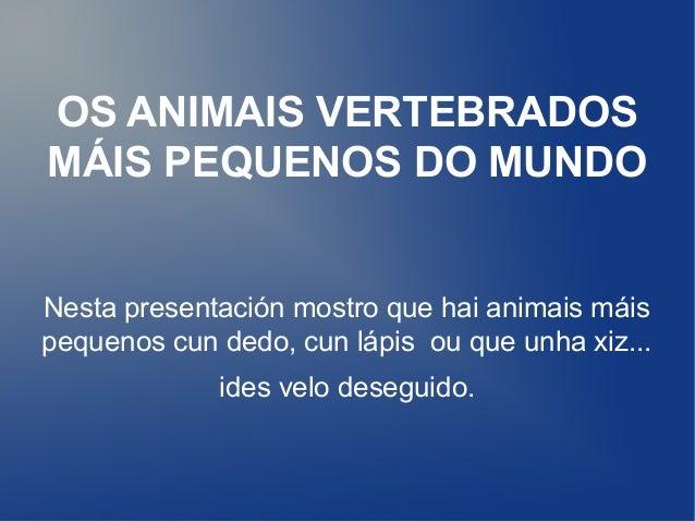 OS ANIMAIS VERTEBRADOSMÁIS PEQUENOS DO MUNDONesta presentación mostro que hai animais máispequenos cun dedo, cun lápis ou ...