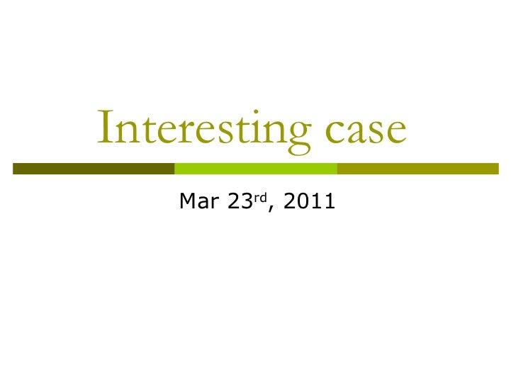 Interesting case  Mar 23 rd , 2011