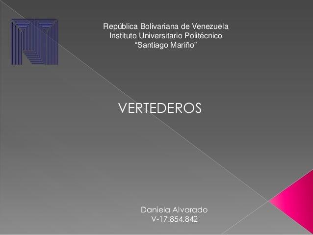 """República Bolivariana de Venezuela Instituto Universitario Politécnico          """"Santiago Mariño""""    VERTEDEROS          D..."""