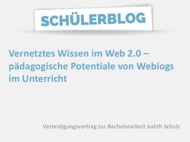 Judith Schulz, Matrikel-Nr.: 185 936 Vernetztes Wissen im Web 2.0 – pädagogische Potentiale von Weblogs im Unterricht Vert...