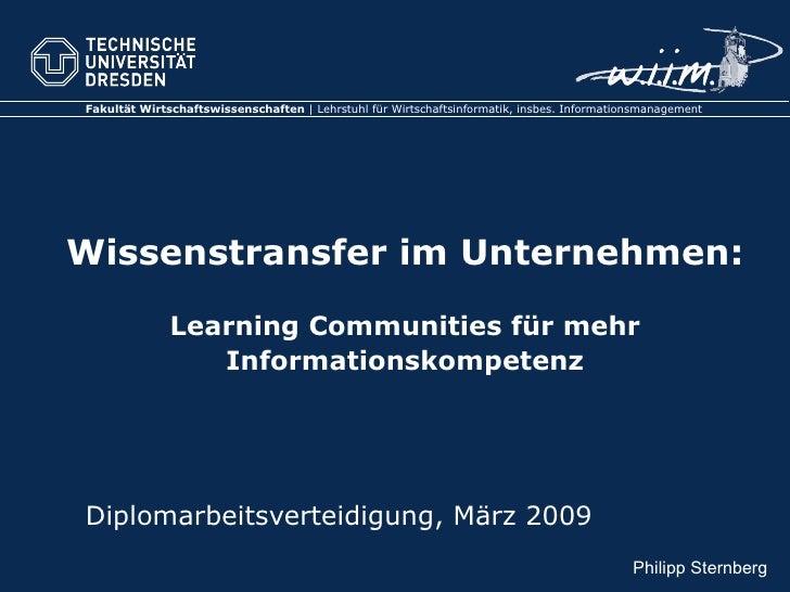 Wissenstransfer im Unternehmen: Learning Communities für mehr Informationskompetenz Diplomarbeitsverteidigung, März 2009 P...