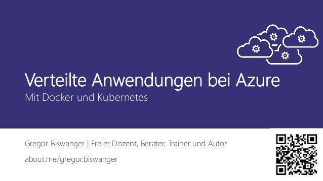 Verteilte Anwendungen bei Azure Mit Docker und Kubernetes Gregor Biswanger | Freier Dozent, Berater, Trainer und Autor abo...