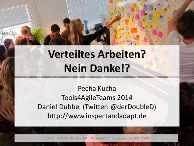 Verteiltes Arbeiten?  Nein Danke!?  Pecha Kucha  Tools4AgileTeams 2014  Daniel Dubbel (Twitter: @derDoubleD)  http://www.i...