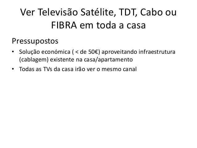 Ver Televisão Satélite, TDT, Cabo ou          FIBRA em toda a casaPressupostos• Solução económica ( < de 50€) aproveitando...