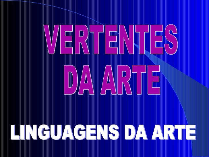 VERTENTES  DA ARTE LINGUAGENS DA ARTE