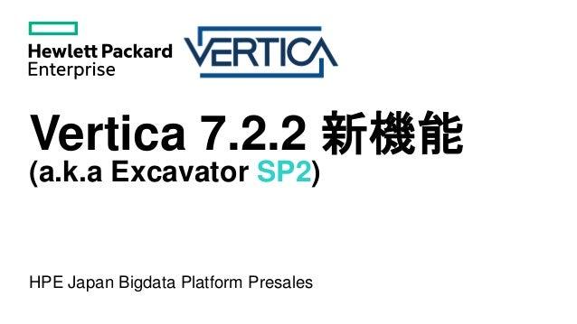 Vertica 7.2.2 新機能 (a.k.a Excavator SP2) HPE Japan Bigdata Platform Presales
