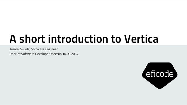 A short introduction to Vertica  Tommi Siivola, Software Engineer  RedHat Software Developer Meetup 10.09.2014