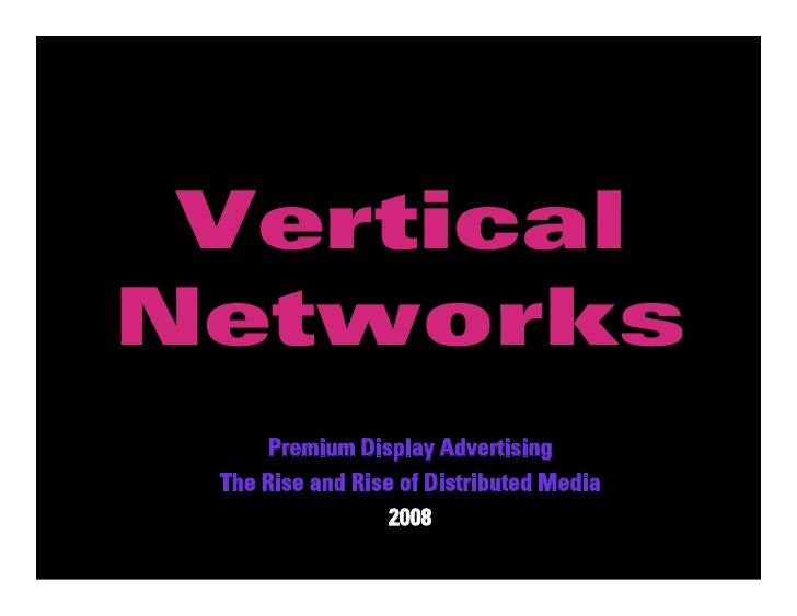 Vertical              Networks                   Premium Display Advertising               The Rise and Rise of Distribute...