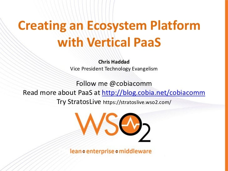 Creating an Ecosystem Platform       with Vertical PaaS                          Chris Haddad              Vice President ...