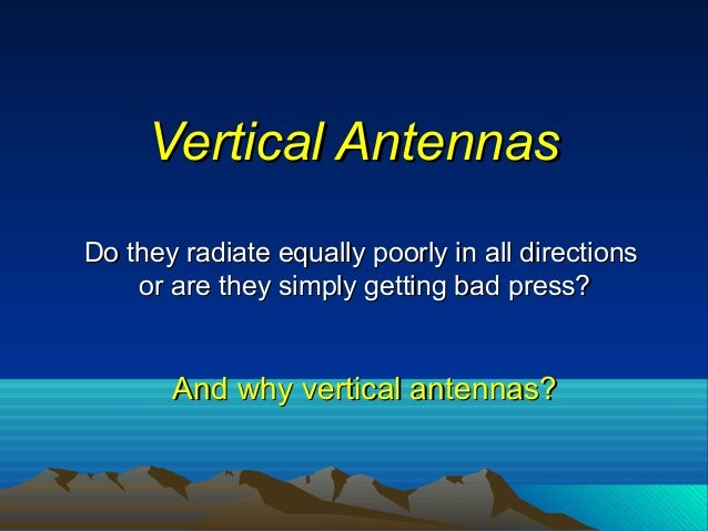 Vertical AntennasVertical Antennas Do they radiate equally poorly in all directionsDo they radiate equally poorly in all d...