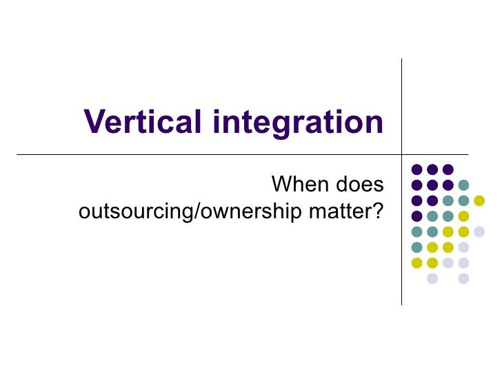 Vertical integration                  When doesoutsourcing/ownership matter?