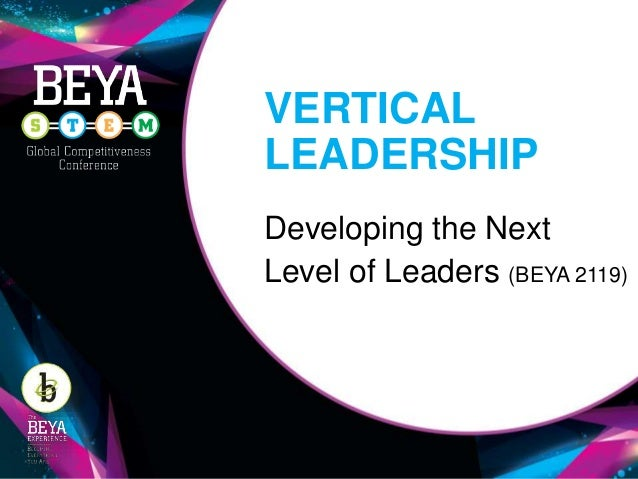 VERTICAL LEADERSHIP Developing the Next Level of Leaders (BEYA 2119)
