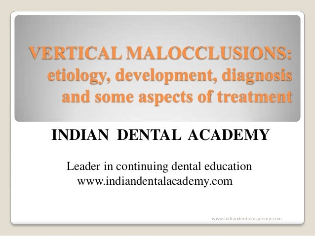 VERTICAL MALOCCLUSIONS: etiology, development, diagnosis and some aspects of treatment INDIAN DENTAL ACADEMY Leader in con...
