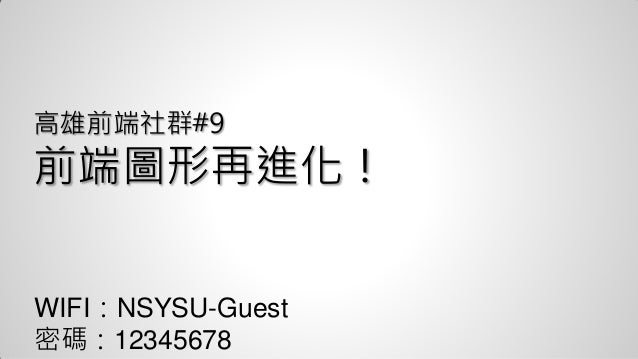 高雄前端社群#9 前端圖形再進化! WIFI:NSYSU-Guest 密碼:12345678
