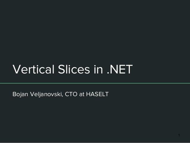 Vertical Slices in .NET Bojan Veljanovski, CTO at HASELT 1