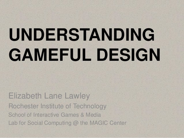 UNDERSTANDING GAMEFUL DESIGN Elizabeth Lane Lawley Rochester Institute of Technology School of Interactive Games & Media L...